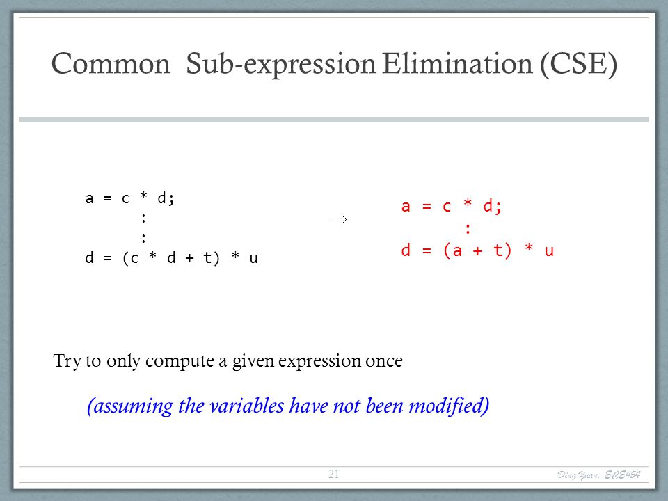 Common Sub-expression Elimination (CSE) a = c * d; : d = (c * d + t) * u  Try to only compute a given expression once (assuming the variables have not been modified) a = c * d; : d = (a + t) * u Ding Yuan, ECE454 21