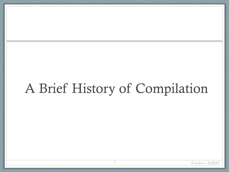 A Brief History of Compilation Ding Yuan, ECE454 3