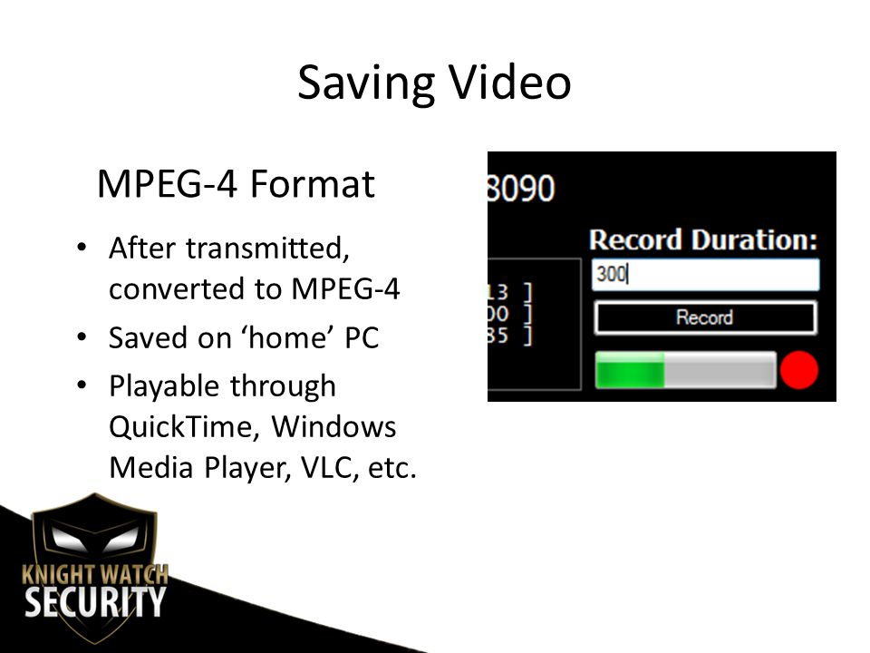 Saving Video After transmitted, converted to MPEG-4 Saved on 'home' PC Playable through QuickTime, Windows Media Player, VLC, etc.