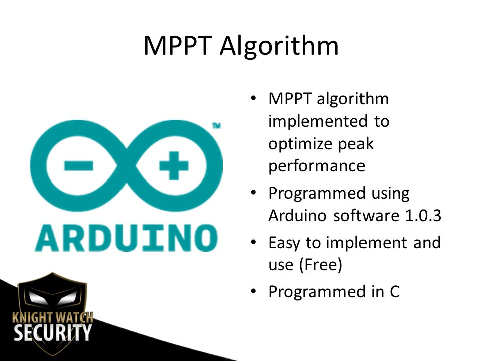 MPPT Algorithm MPPT algorithm implemented to optimize peak performance Programmed using Arduino software 1.0.3 Easy to implement and use (Free) Programmed in C