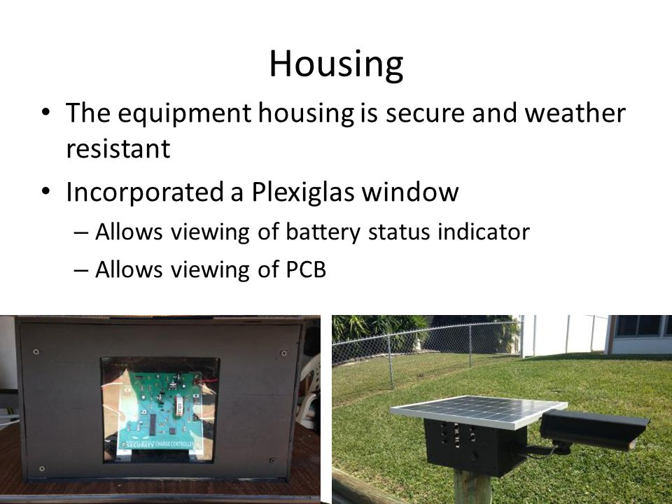 Housing The equipment housing is secure and weather resistant Incorporated a Plexiglas window – Allows viewing of battery status indicator – Allows viewing of PCB