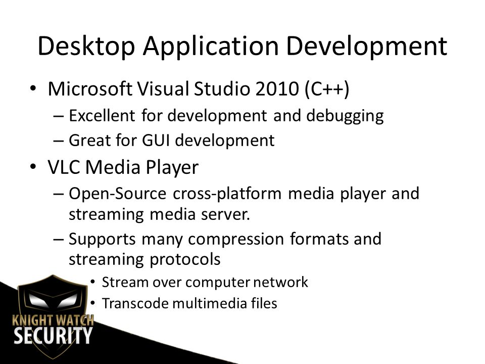 Desktop Application Development Microsoft Visual Studio 2010 (C++) – Excellent for development and debugging – Great for GUI development VLC Media Player – Open-Source cross-platform media player and streaming media server.