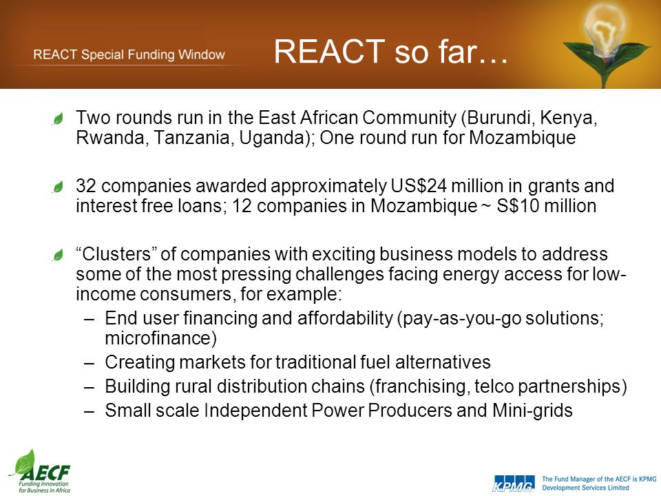 REACT so far… Two rounds run in the East African Community (Burundi, Kenya, Rwanda, Tanzania, Uganda); One round run for Mozambique 32 companies awarded approximately US$24 million in grants and interest free loans; 12 companies in Mozambique ~ S$10 million Clusters of companies with exciting business models to address some of the most pressing challenges facing energy access for low- income consumers, for example: –End user financing and affordability (pay-as-you-go solutions; microfinance) –Creating markets for traditional fuel alternatives –Building rural distribution chains (franchising, telco partnerships) –Small scale Independent Power Producers and Mini-grids