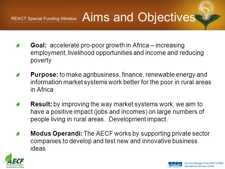 Aims and Objectives Goal: accelerate pro-poor growth in Africa – increasing employment, livelihood opportunities and income and reducing poverty Purpose: to make agribusiness, finance, renewable energy and information market systems work better for the poor in rural areas in Africa Result: by improving the way market systems work, we aim to have a positive impact (jobs and incomes) on large numbers of people living in rural areas.