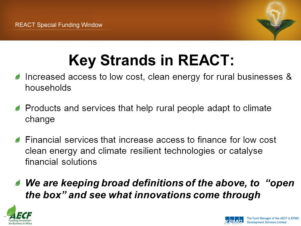 Key Strands in REACT: Increased access to low cost, clean energy for rural businesses & households Products and services that help rural people adapt to climate change Financial services that increase access to finance for low cost clean energy and climate resilient technologies or catalyse financial solutions We are keeping broad definitions of the above, to open the box and see what innovations come through