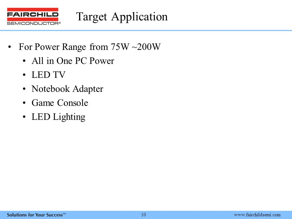 www.fairchildsemi.com 10 Target Application For Power Range from 75W ~200W All in One PC Power LED TV Notebook Adapter Game Console LED Lighting