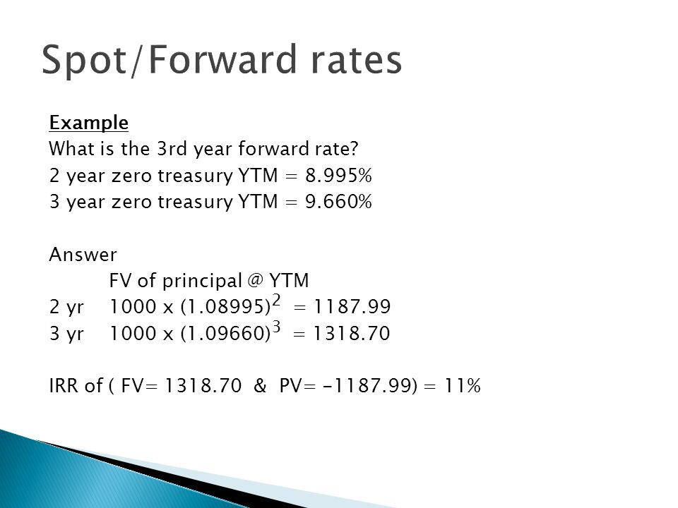 Example What is the 3rd year forward rate? 2 year zero treasury YTM = 8.995% 3 year zero treasury YTM = 9.660% Answer FV of principal @ YTM 2 yr1000 x