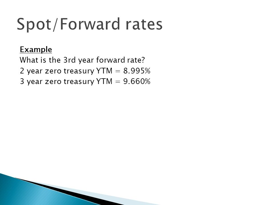 Example What is the 3rd year forward rate? 2 year zero treasury YTM = 8.995% 3 year zero treasury YTM = 9.660%
