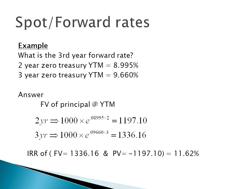 Example What is the 3rd year forward rate? 2 year zero treasury YTM = 8.995% 3 year zero treasury YTM = 9.660% Answer FV of principal @ YTM IRR of ( F