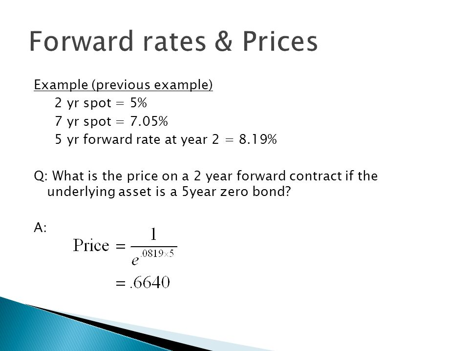 Example (previous example) 2 yr spot = 5% 7 yr spot = 7.05% 5 yr forward rate at year 2 = 8.19% Q: What is the price on a 2 year forward contract if t