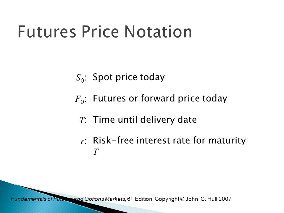 Fundamentals of Futures and Options Markets, 6 th Edition, Copyright © John C. Hull 2007 Futures Price Notation S0:S0:Spot price today F0:F0:Futures o