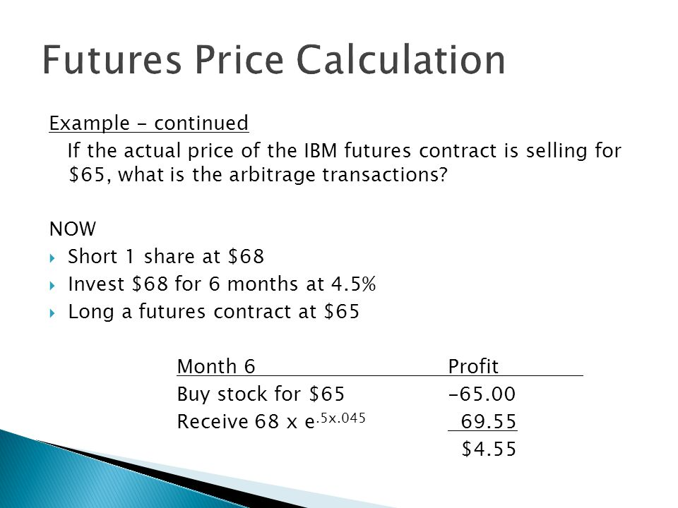 Example - continued If the actual price of the IBM futures contract is selling for $65, what is the arbitrage transactions? NOW  Short 1 share at $68
