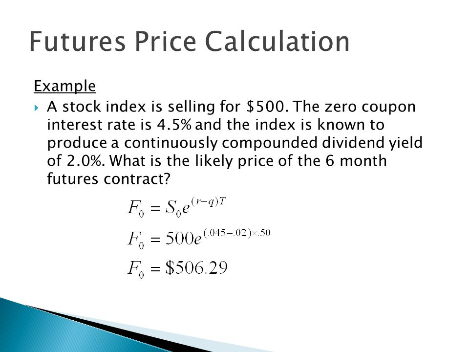 Example  A stock index is selling for $500. The zero coupon interest rate is 4.5% and the index is known to produce a continuously compounded dividen