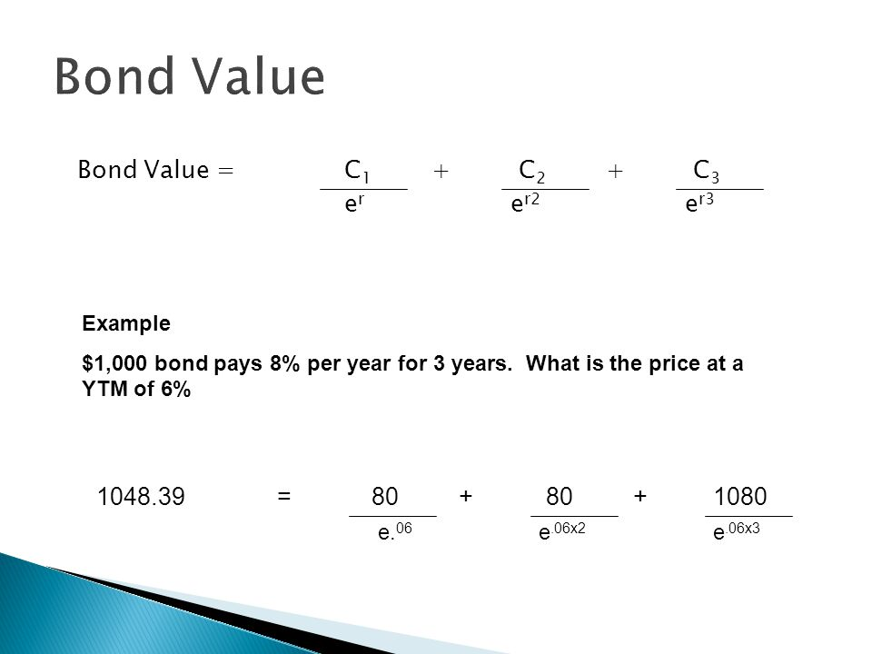 Bond Value Bond Value = C 1 + C 2 + C 3 e r e r2 e r3 Example $1,000 bond pays 8% per year for 3 years. What is the price at a YTM of 6% 1048.39 = 80