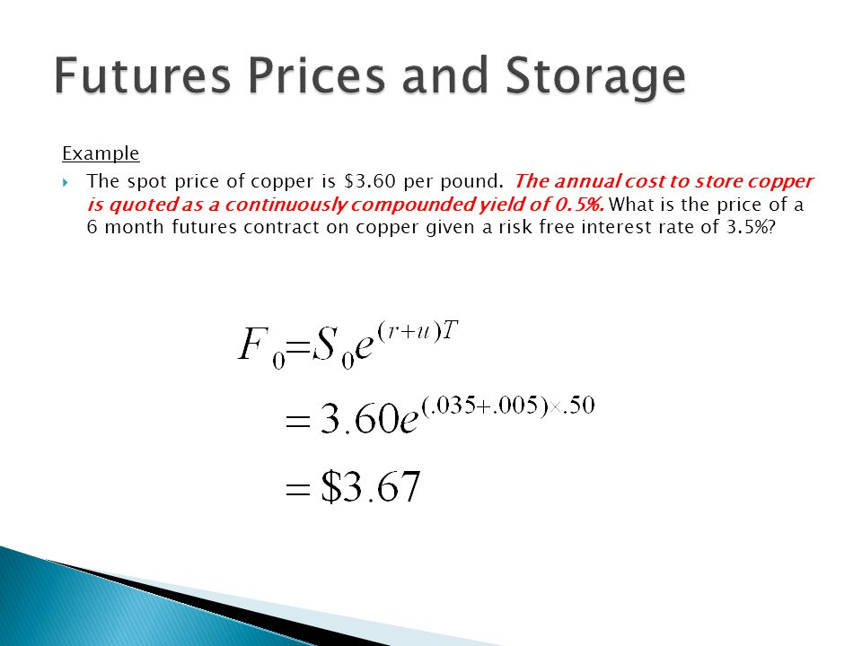 Example  The spot price of copper is $3.60 per pound. The annual cost to store copper is quoted as a continuously compounded yield of 0.5%. What is t