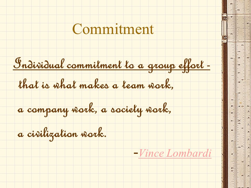 Commitment Individual commitment to a group effort - that is what makes a team work, a company work, a society work, a civilization work.