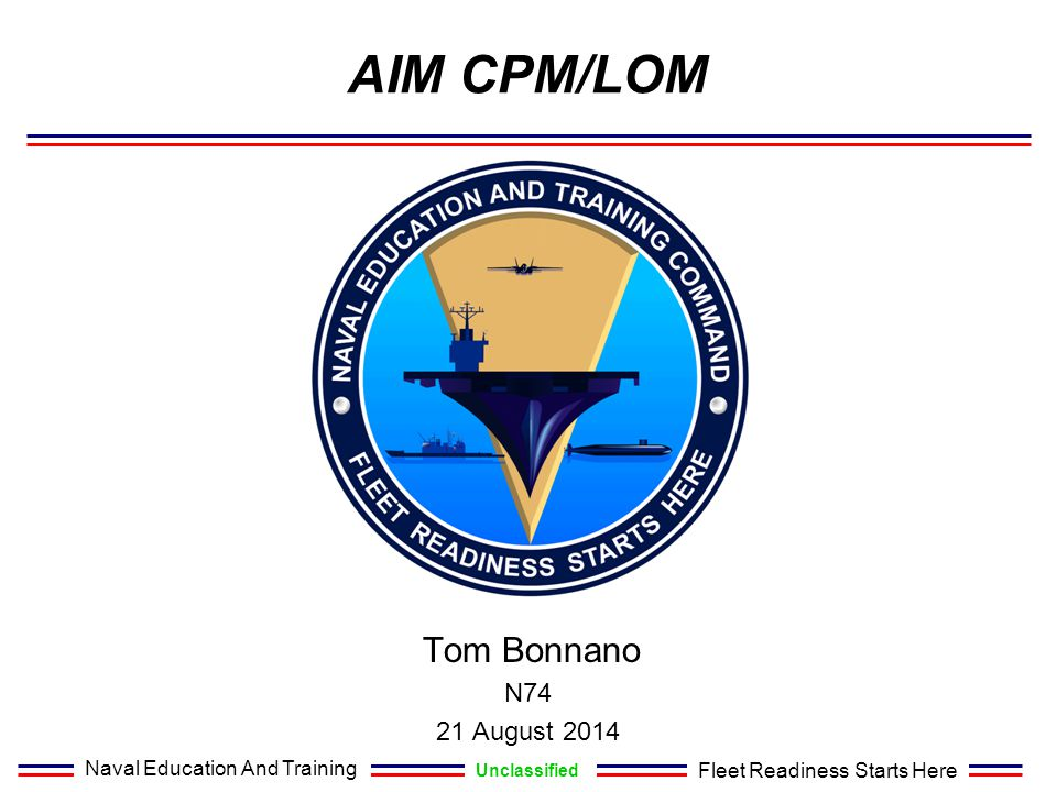 Naval Education And Training Unclassified Fleet Readiness Starts Here AIM CPM/LOM Tom Bonnano N74 21 August 2014