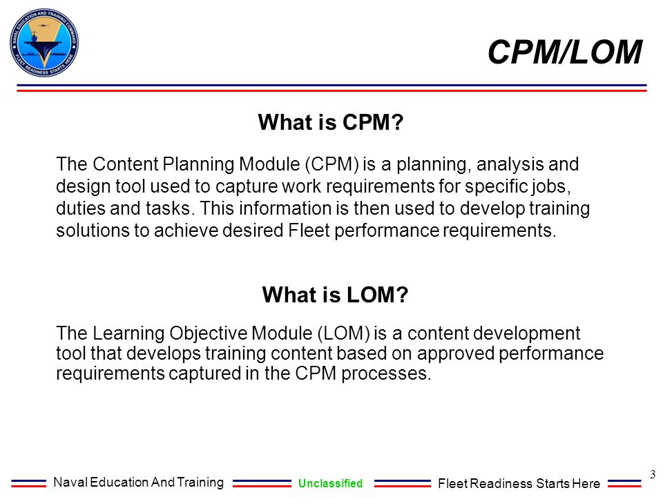 Naval Education And Training Unclassified Fleet Readiness Starts Here CPM/LOM What is CPM? The Content Planning Module (CPM) is a planning, analysis a