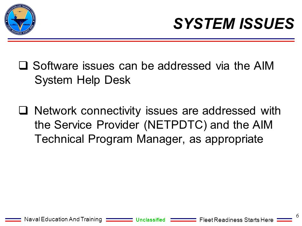 Naval Education And Training Unclassified Fleet Readiness Starts Here SYSTEM ISSUES 6  Software issues can be addressed via the AIM System Help Desk