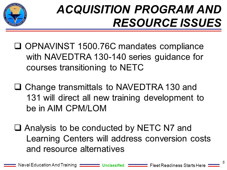 Naval Education And Training Unclassified Fleet Readiness Starts Here SUMMARY  AIM CPM/LOM will house Navy training content in a single repository eliminating stand alone computers with multiple versions of AIM I and AIM II software  AIM CPM/LOM will facilitate Reuse, Repurpose, and Reference (R3) of content across Learning Centers; thereby reducing content development costs  NETC N7 will work with each Learning Center to develop an executable conversion plan that meets NETC priorities in a resource constrained environment 9