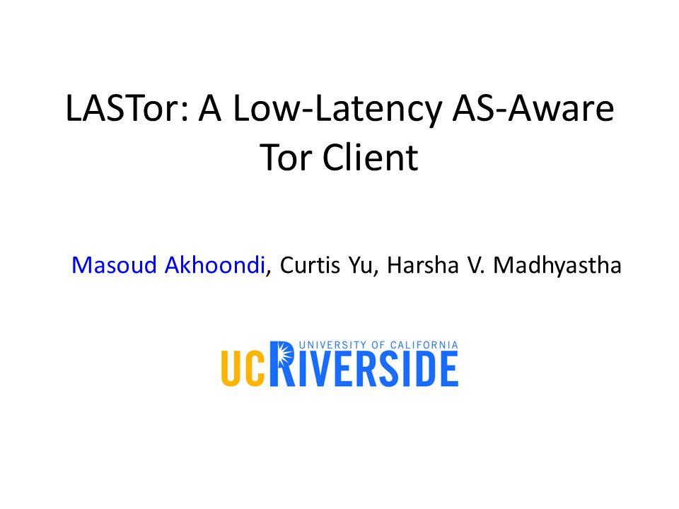 LASTor: A Low-Latency AS-Aware Tor Client Masoud Akhoondi, Curtis Yu, Harsha V. Madhyastha