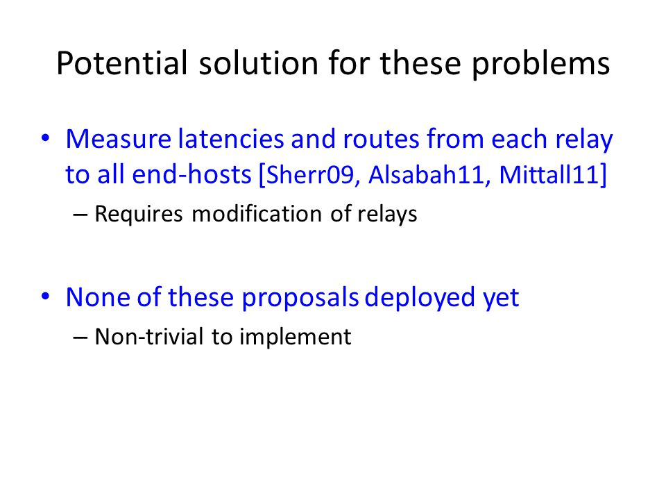 Potential solution for these problems Measure latencies and routes from each relay to all end-hosts [ Sherr09, Alsabah11, Mittall11 ] – Requires modif