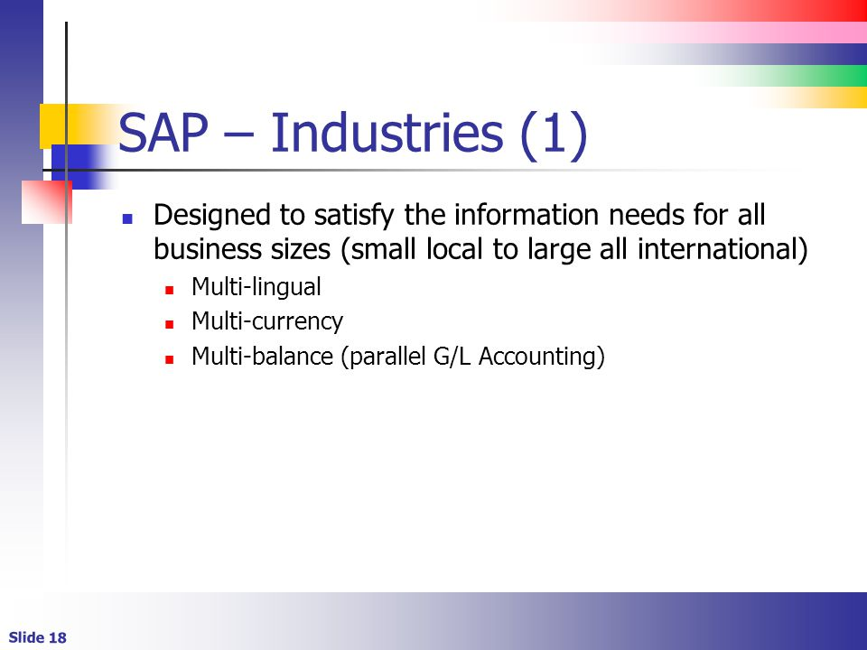 Slide 18 SAP – Industries (1) Designed to satisfy the information needs for all business sizes (small local to large all international) Multi-lingual Multi-currency Multi-balance (parallel G/L Accounting)