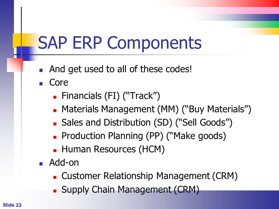 Slide 22 SAP ERP Components And get used to all of these codes.