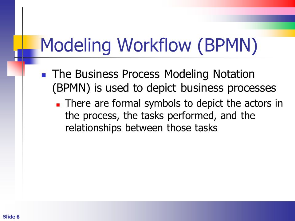 Slide 6 Modeling Workflow (BPMN) The Business Process Modeling Notation (BPMN) is used to depict business processes There are formal symbols to depict the actors in the process, the tasks performed, and the relationships between those tasks
