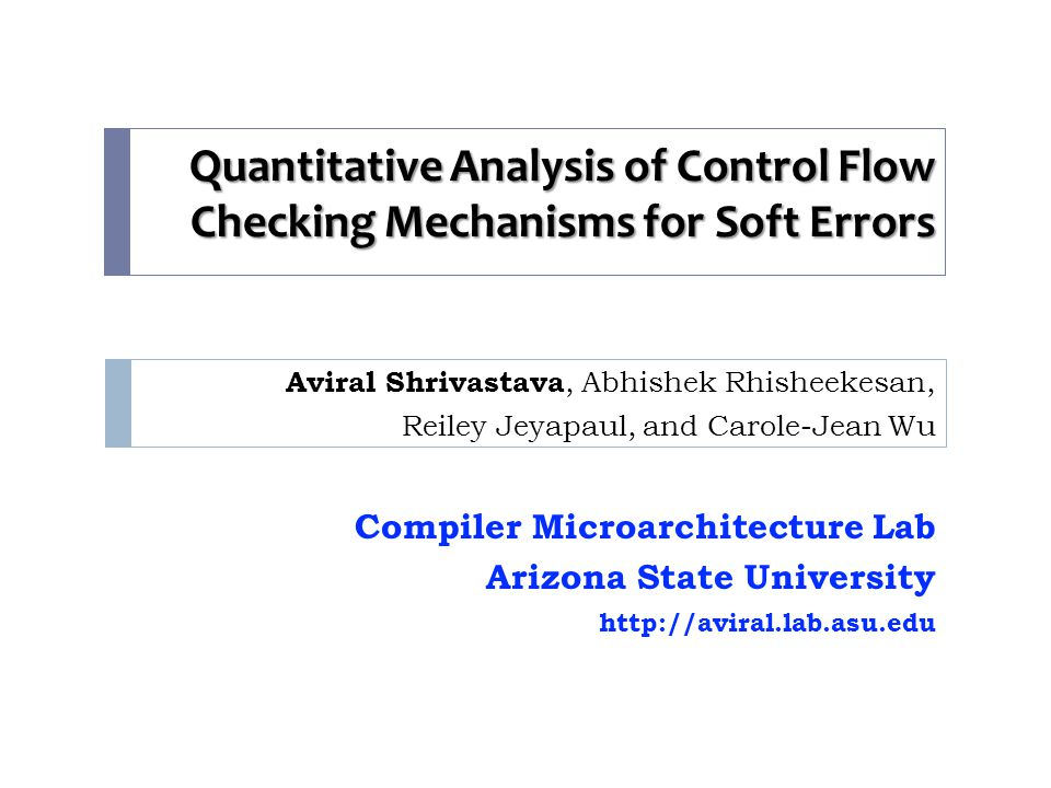 Quantitative Analysis of Control Flow Checking Mechanisms for Soft Errors Aviral Shrivastava, Abhishek Rhisheekesan, Reiley Jeyapaul, and Carole-Jean Wu Compiler Microarchitecture Lab Arizona State University http://aviral.lab.asu.edu