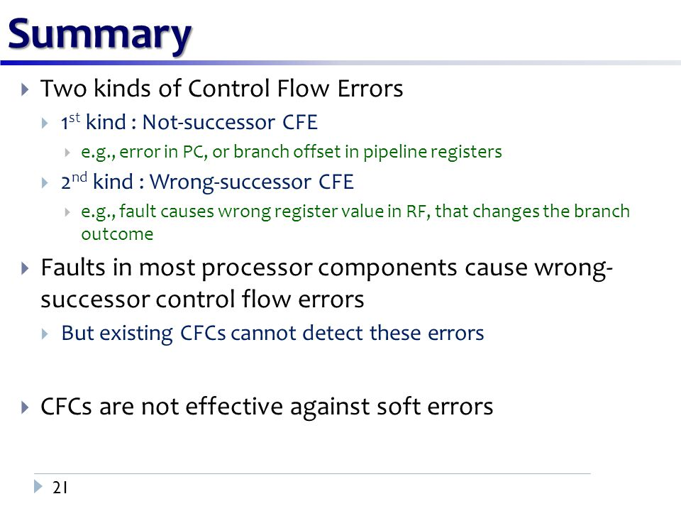 Summary 21  Two kinds of Control Flow Errors  1 st kind : Not-successor CFE  e.g., error in PC, or branch offset in pipeline registers  2 nd kind : Wrong-successor CFE  e.g., fault causes wrong register value in RF, that changes the branch outcome  Faults in most processor components cause wrong- successor control flow errors  But existing CFCs cannot detect these errors  CFCs are not effective against soft errors
