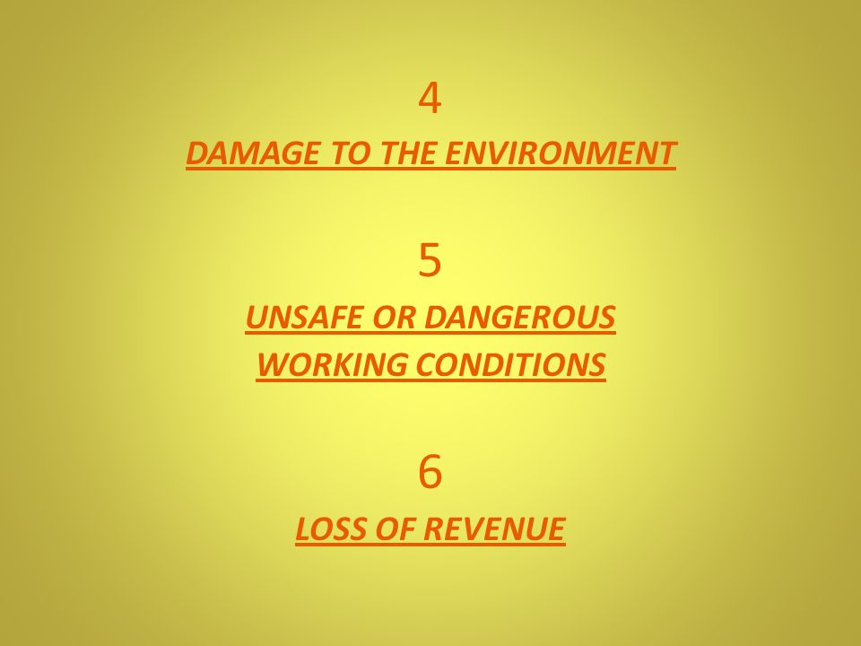 4 DAMAGE TO THE ENVIRONMENT 5 UNSAFE OR DANGEROUS WORKING CONDITIONS 6 LOSS OF REVENUE