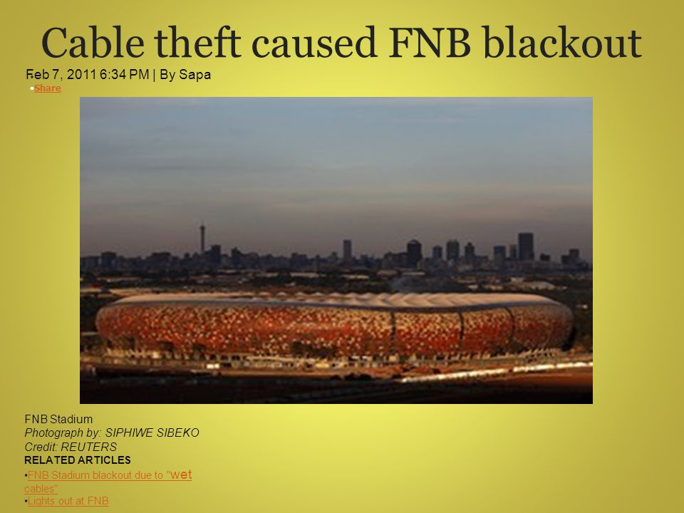 Cable theft caused FNB blackout Feb 7, 2011 6:34 PM | By Sapa Cable theft was the cause of the blackout at FNB stadium which disrupted a Premier Soccer League match last week, Stadium Management SA (SMSA) said.