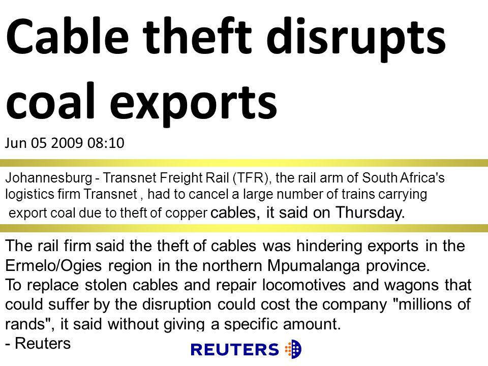 Cable theft disrupts coal exports Jun 05 2009 08:10 Johannesburg - Transnet Freight Rail (TFR), the rail arm of South Africa s logistics firm Transnet, had to cancel a large number of trains carrying export coal due to theft of copper cables, it said on Thursday.