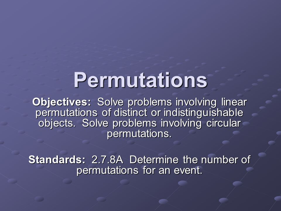 Permutations Objectives: Solve problems involving linear permutations of distinct or indistinguishable objects. Solve problems involving circular perm