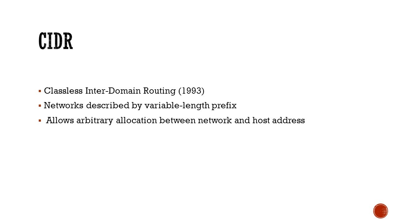 Classless Inter-Domain Routing (1993)  Networks described by variable-length prefix  Allows arbitrary allocation between network and host address