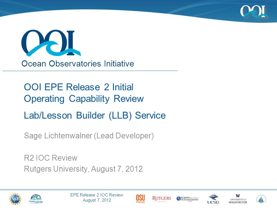 EPE Release 2 IOC Review August 7, 2012 Ocean Observatories Initiative OOI EPE Release 2 Initial Operating Capability Review Lab/Lesson Builder (LLB) Service Sage Lichtenwalner (Lead Developer) R2 IOC Review Rutgers University, August 7, 2012