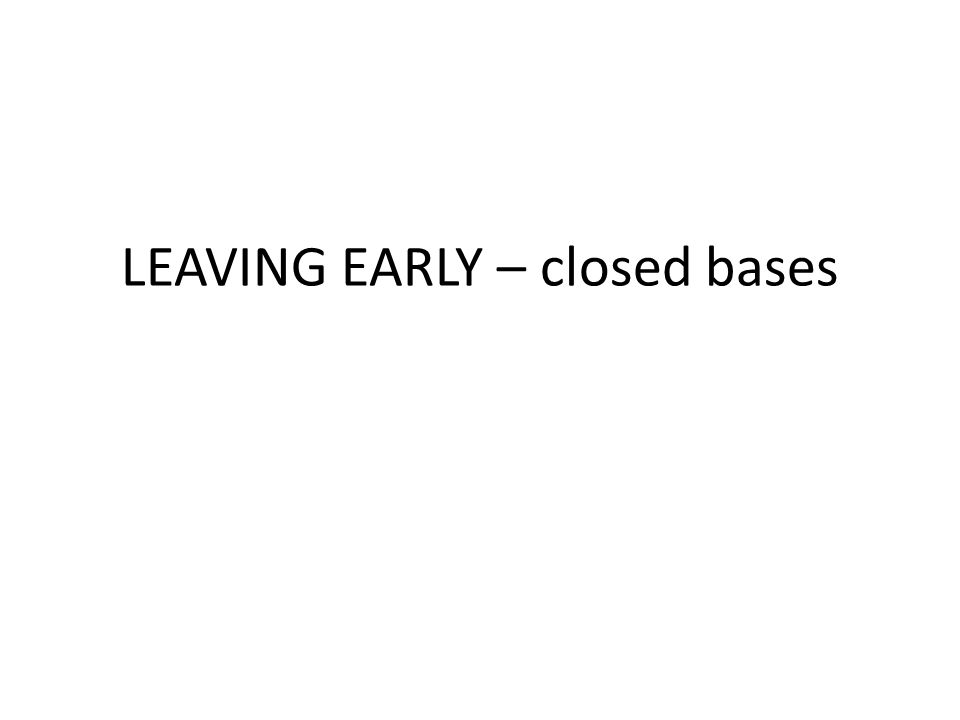 LEAVING EARLY – closed bases