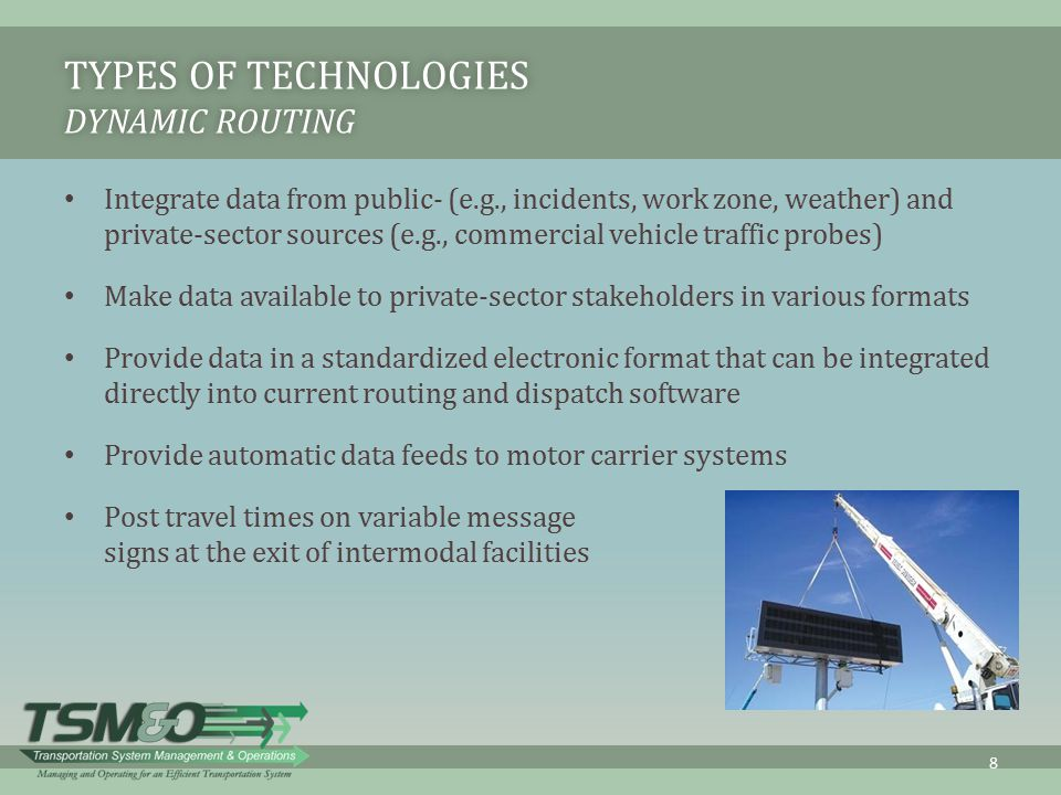 TYPES OF TECHNOLOGIES DYNAMIC ROUTING Integrate data from public- (e.g., incidents, work zone, weather) and private-sector sources (e.g., commercial v