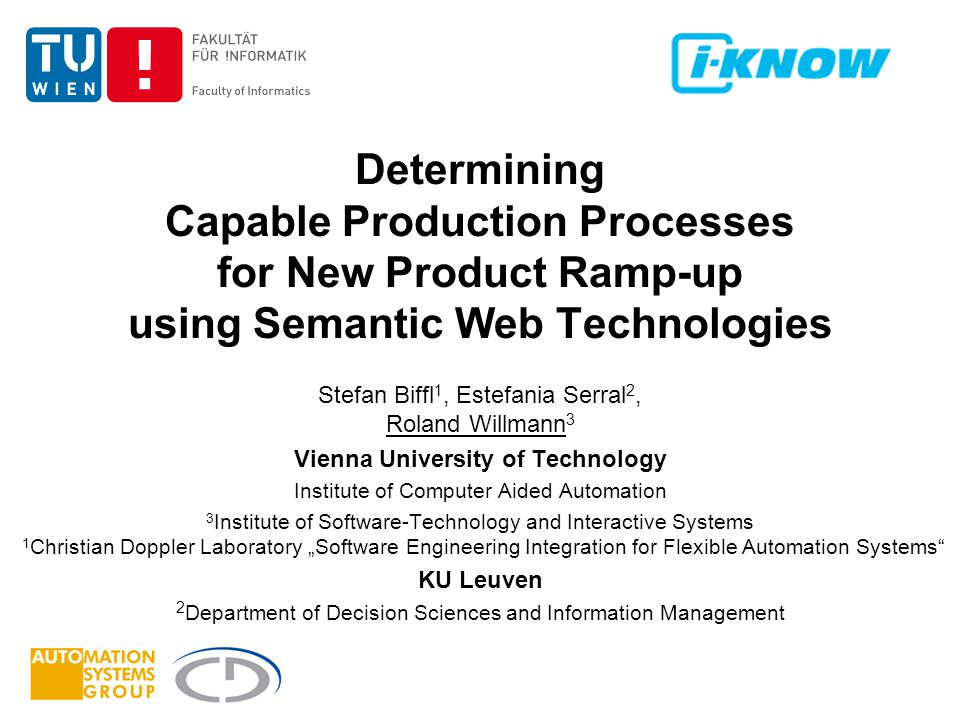 "Determining Capable Production Processes for New Product Ramp-up using Semantic Web Technologies Stefan Biffl 1, Estefania Serral 2, Roland Willmann 3 Vienna University of Technology Institute of Computer Aided Automation 3 Institute of Software-Technology and Interactive Systems 1 Christian Doppler Laboratory ""Software Engineering Integration for Flexible Automation Systems KU Leuven 2 Department of Decision Sciences and Information Management"