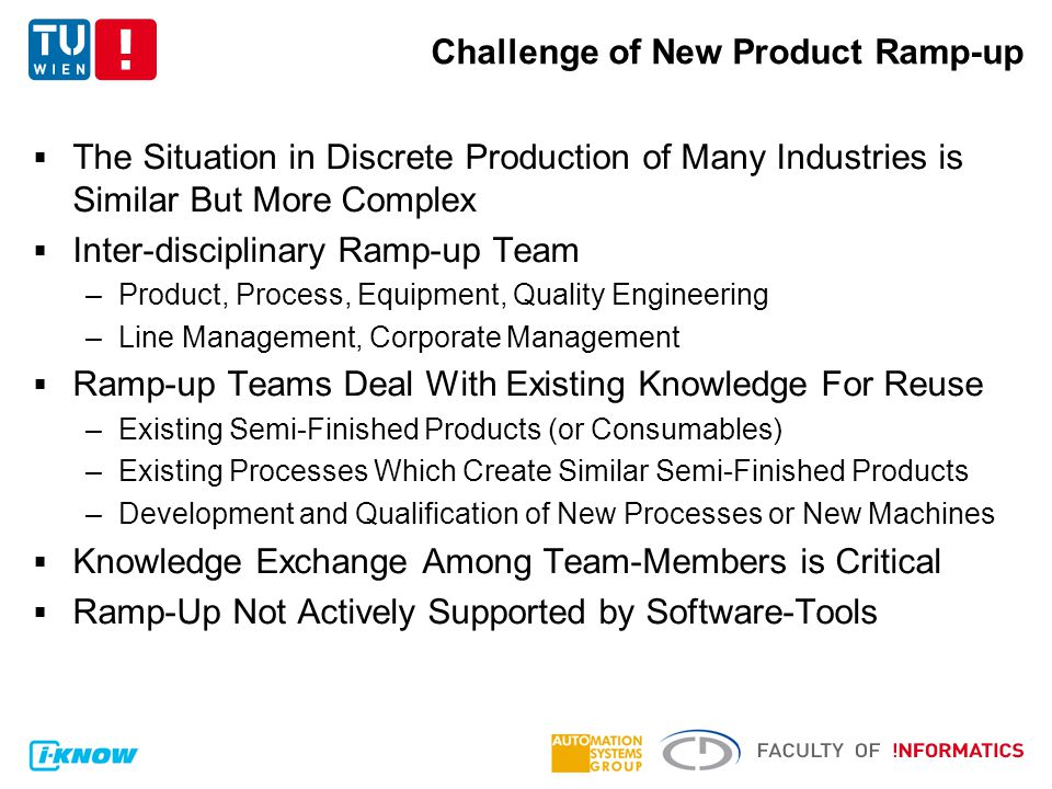 Challenge of New Product Ramp-up  The Situation in Discrete Production of Many Industries is Similar But More Complex  Inter-disciplinary Ramp-up Team –Product, Process, Equipment, Quality Engineering –Line Management, Corporate Management  Ramp-up Teams Deal With Existing Knowledge For Reuse –Existing Semi-Finished Products (or Consumables) –Existing Processes Which Create Similar Semi-Finished Products –Development and Qualification of New Processes or New Machines  Knowledge Exchange Among Team-Members is Critical  Ramp-Up Not Actively Supported by Software-Tools
