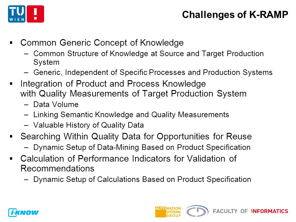 Challenges of K-RAMP  Common Generic Concept of Knowledge –Common Structure of Knowledge at Source and Target Production System –Generic, Independent of Specific Processes and Production Systems  Integration of Product and Process Knowledge with Quality Measurements of Target Production System –Data Volume –Linking Semantic Knowledge and Quality Measurements –Valuable History of Quality Data  Searching Within Quality Data for Opportunities for Reuse –Dynamic Setup of Data-Mining Based on Product Specification  Calculation of Performance Indicators for Validation of Recommendations –Dynamic Setup of Calculations Based on Product Specification