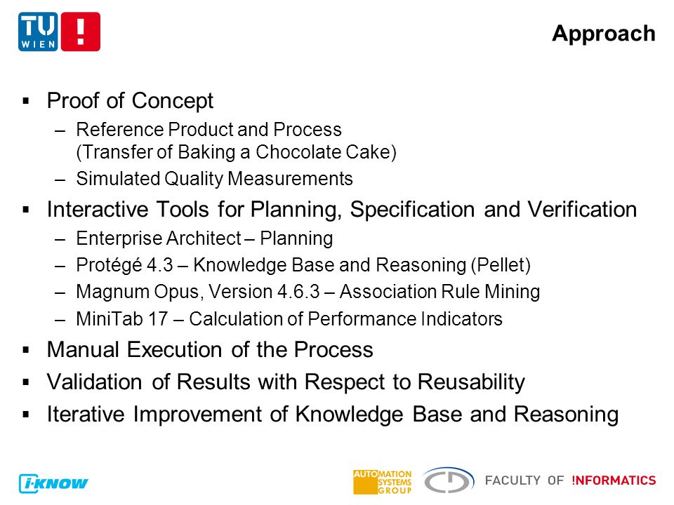 Approach  Proof of Concept –Reference Product and Process (Transfer of Baking a Chocolate Cake) –Simulated Quality Measurements  Interactive Tools for Planning, Specification and Verification –Enterprise Architect – Planning –Protégé 4.3 – Knowledge Base and Reasoning (Pellet) –Magnum Opus, Version 4.6.3 – Association Rule Mining –MiniTab 17 – Calculation of Performance Indicators  Manual Execution of the Process  Validation of Results with Respect to Reusability  Iterative Improvement of Knowledge Base and Reasoning