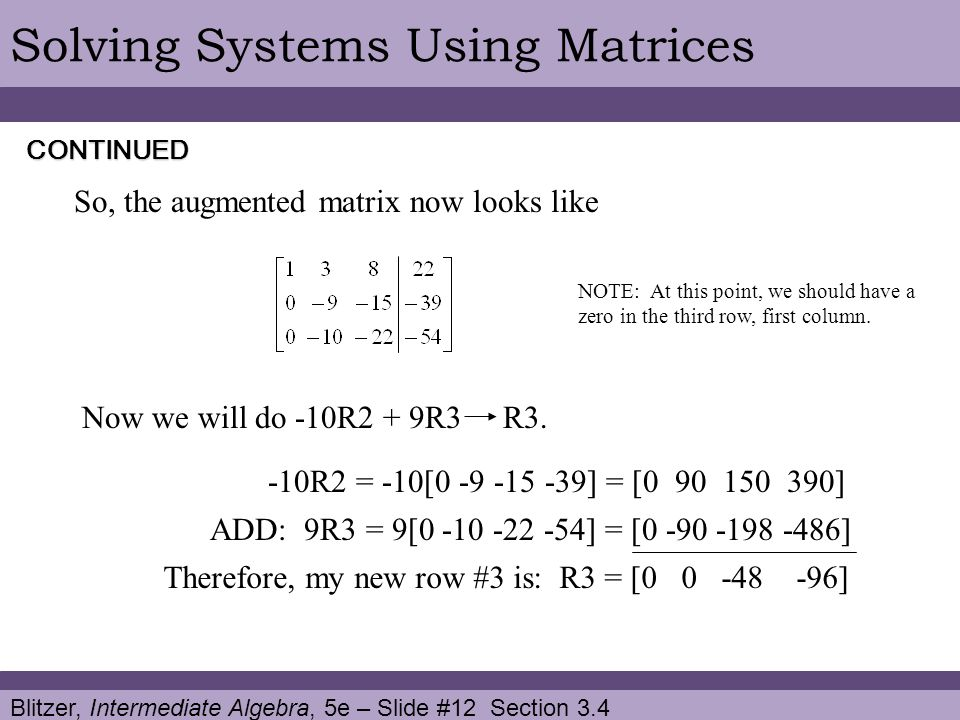 Blitzer, Intermediate Algebra, 5e – Slide #12 Section 3.4 Solving Systems Using Matrices So, the augmented matrix now looks like CONTINUED Now we will do -10R2 + 9R3 R3.