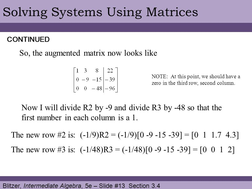 Blitzer, Intermediate Algebra, 5e – Slide #13 Section 3.4 Solving Systems Using Matrices So, the augmented matrix now looks like CONTINUED Now I will divide R2 by -9 and divide R3 by -48 so that the first number in each column is a 1.