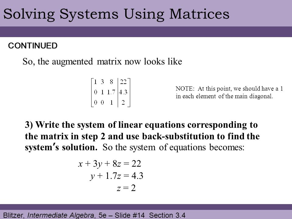 Blitzer, Intermediate Algebra, 5e – Slide #14 Section 3.4 Solving Systems Using Matrices So, the augmented matrix now looks like CONTINUED 3) Write the system of linear equations corresponding to the matrix in step 2 and use back-substitution to find the system's solution.
