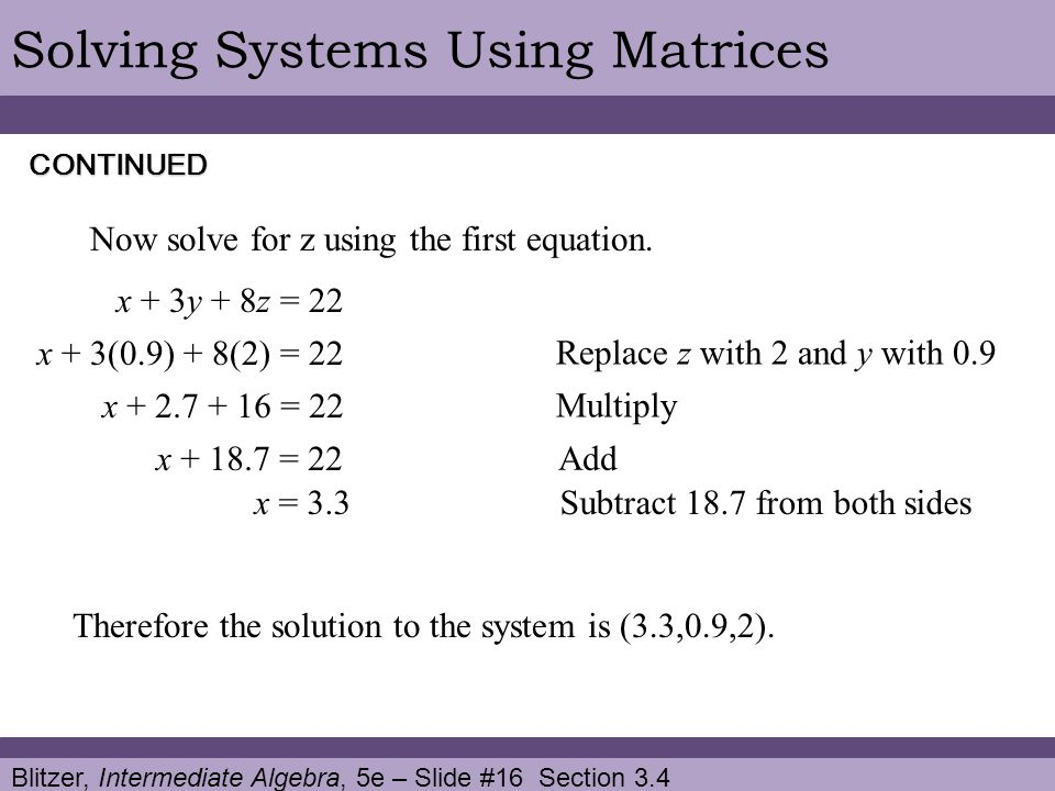 Blitzer, Intermediate Algebra, 5e – Slide #16 Section 3.4 Solving Systems Using MatricesCONTINUED x + 3y + 8z = 22 Now solve for z using the first equation.