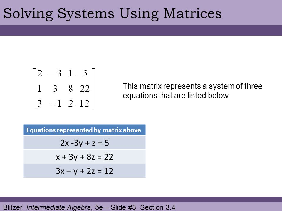 Blitzer, Intermediate Algebra, 5e – Slide #3 Section 3.4 Solving Systems Using Matrices Equations represented by matrix above 2x -3y + z = 5 x + 3y + 8z = 22 3x – y + 2z = 12 This matrix represents a system of three equations that are listed below.