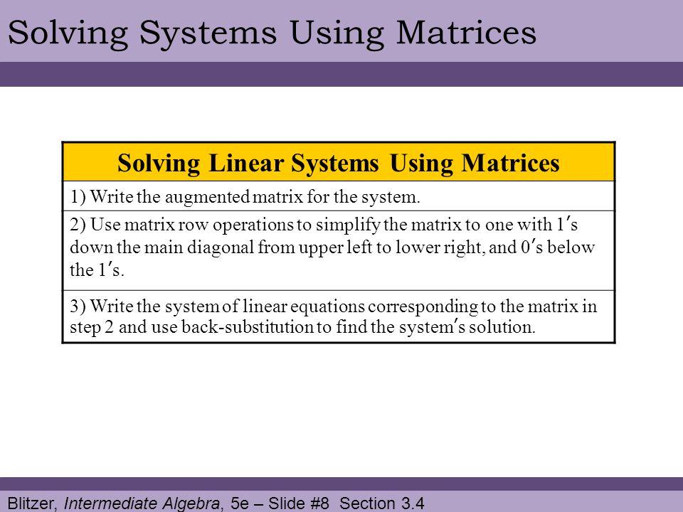 Blitzer, Intermediate Algebra, 5e – Slide #8 Section 3.4 Solving Systems Using Matrices Solving Linear Systems Using Matrices 1) Write the augmented matrix for the system.