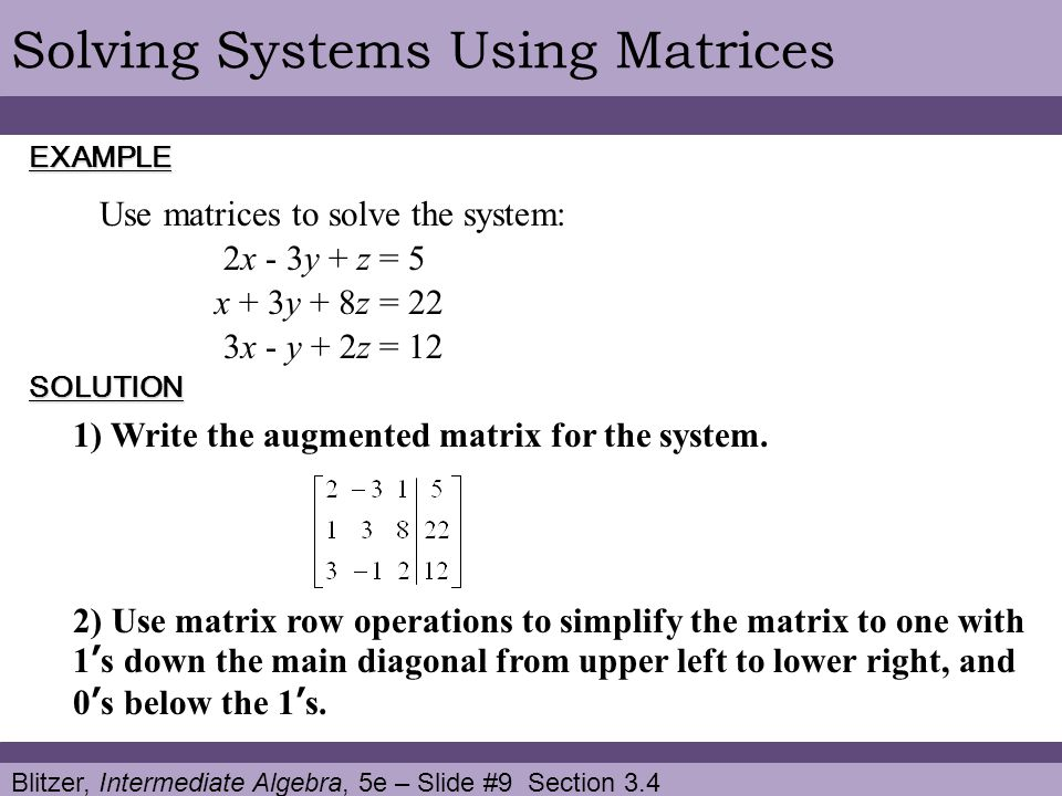 Blitzer, Intermediate Algebra, 5e – Slide #9 Section 3.4 Solving Systems Using MatricesEXAMPLE Use matrices to solve the system: SOLUTION 2x - 3y + z = 5 x + 3y + 8z = 22 3x - y + 2z = 12 1) Write the augmented matrix for the system.